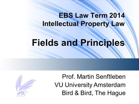 EBS Law Term 2014 Intellectual Property Law Fields and Principles Prof. Martin Senftleben VU University Amsterdam Bird & Bird, The Hague.