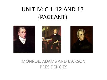 UNIT IV: CH. 12 AND 13 (PAGEANT) MONROE, ADAMS AND JACKSON PRESIDENCIES.