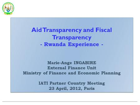 Aid Transparency and Fiscal Transparency - Rwanda Experience - Marie-Ange INGABIRE External Finance Unit Ministry of Finance and Economic Planning IATI.