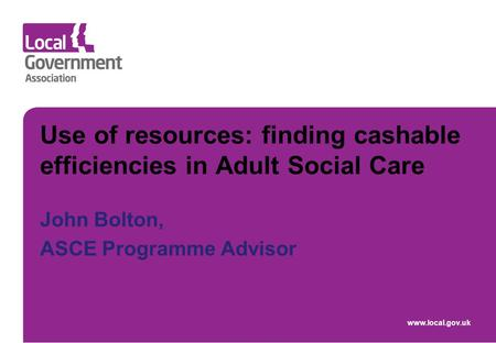 Use of resources: finding cashable efficiencies in Adult Social Care John Bolton, ASCE Programme Advisor www.local.gov.uk.