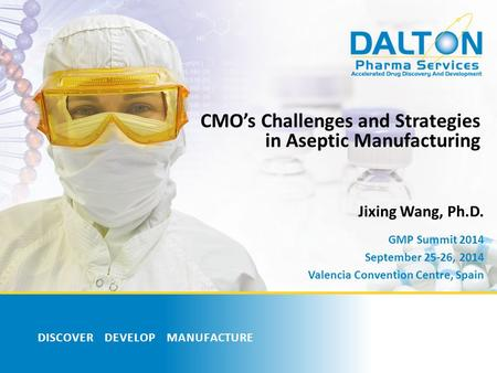 DISCOVER DEVELOP MANUFACTURE CMO's Challenges and Strategies in Aseptic Manufacturing Jixing Wang, Ph.D. GMP Summit 2014 September 25-26, 2014 Valencia.