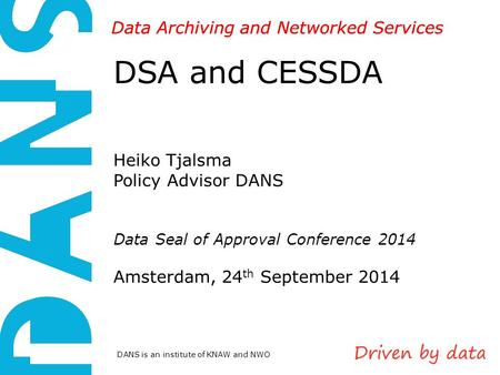 DANS is an institute of KNAW and NWO Data Archiving and Networked Services DSA and CESSDA Heiko Tjalsma Policy Advisor DANS Data Seal of Approval Conference.
