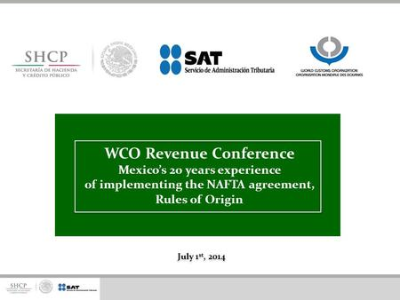 WCO Revenue Conference Mexico's 20 years experience of implementing the NAFTA agreement, Rules of Origin July 1st, 2014.
