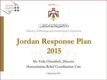 Ministry of Planning and International Cooperation Jordan Response Plan 2015 Ms. Feda Gharaibeh, Director Humanitarian Relief Coordination Unit 1 September.