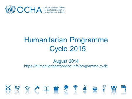 Humanitarian Programme Cycle 2015 August 2014 https://humanitarianresponse.info/programme-cycle.