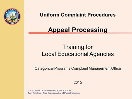 CALIFORNIA DEPARTMENT OF EDUCATION Tom Torlakson, State Superintendent of Public Instruction Uniform Complaint Procedures Appeal Processing Training for.