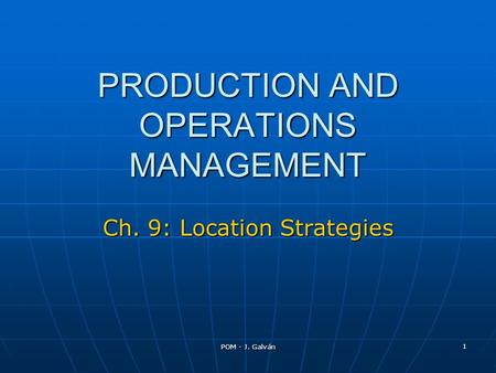 POM - J. Galván 1 PRODUCTION AND OPERATIONS MANAGEMENT Ch. 9: Location Strategies.