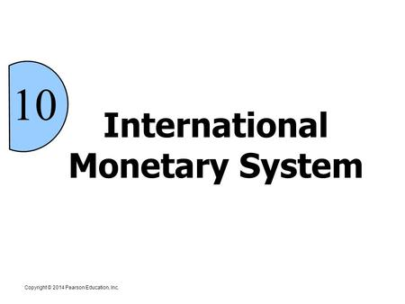 International Monetary System Copyright © 2014 Pearson Education, Inc. 10.