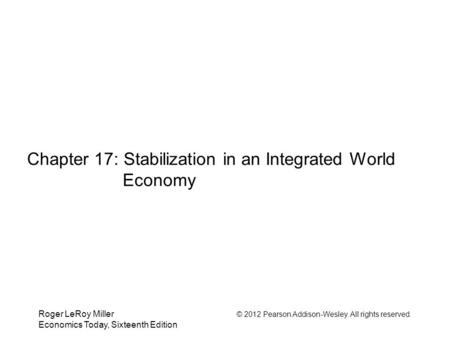 Roger LeRoy Miller © 2012 Pearson Addison-Wesley. All rights reserved. Economics Today, Sixteenth Edition Chapter 17: Stabilization in an Integrated World.