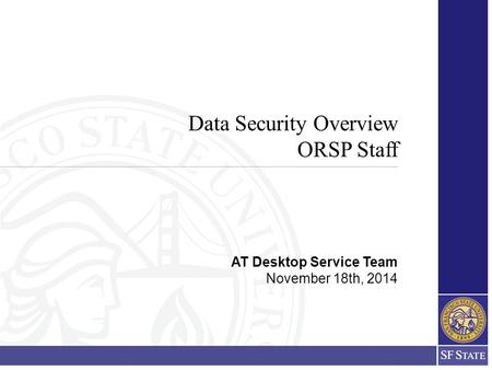 Data Security Overview ORSP Staff AT Desktop Service Team November 18th, 2014.