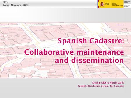 PCC. Roma, November 2014 Spanish Cadastre: Collaborative maintenance and dissemination Amalia Velasco Martín-Varés Sapnish Directorate General for Cadastre.