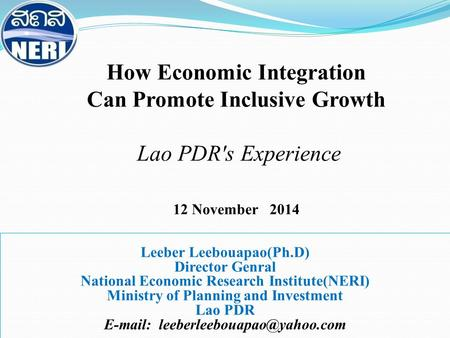 How Economic Integration Can Promote Inclusive Growth Lao PDR's Experience 12 November 2014 Leeber Leebouapao(Ph.D) Director Genral National Economic Research.
