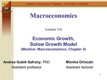 1 Macroeconomics Lecture 3-4 Economic Growth, Solow Growth Model (Mankiw: Macroeconomics, Chapter 4) Institute of Economic Theories - University of Miskolc.
