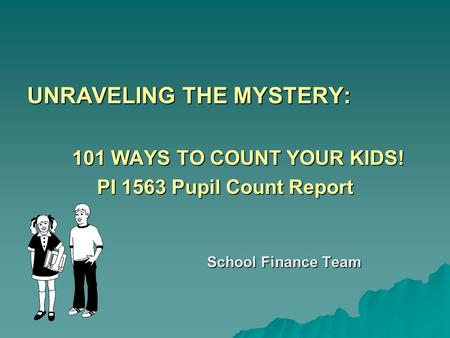 UNRAVELING THE MYSTERY: 101 WAYS TO COUNT YOUR KIDS! PI 1563 Pupil Count Report School Finance Team.