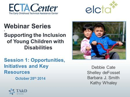 Webinar Series 1 Supporting the Inclusion of Young Children with Disabilities Session 1: Opportunities, Initiatives and Key Resources October 28 th 2014.