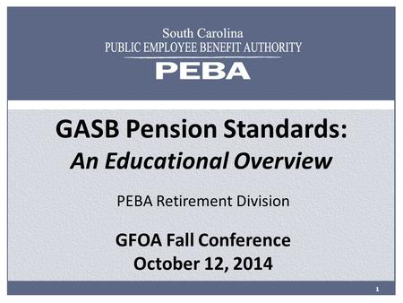 GASB Pension Standards: An Educational Overview PEBA Retirement Division GFOA Fall Conference October 12, 2014 1.