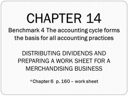 CHAPTER 14 CHAPTER 14 Benchmark 4 The accounting cycle forms the basis for all accounting practices DISTRIBUTING DIVIDENDS AND PREPARING A WORK SHEET FOR.