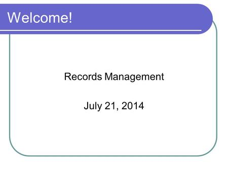 Welcome! Records Management July 21, 2014. Good Management of Records Serve as evidence of relationship between City and its citizens Document current.