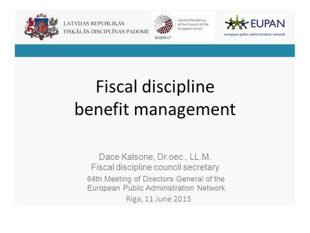 Fiscal discipline benefit management Dace Kalsone, Dr.oec., LL.M. Fiscal discipline council secretary 64th Meeting of Directors General of the European.