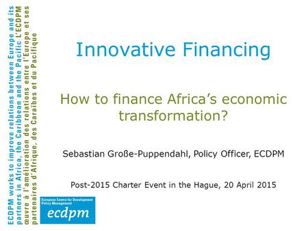 How to finance Africa's economic transformation? Sebastian Große-Puppendahl, Policy Officer, ECDPM Post-2015 Charter Event in the Hague, 20 April 2015.