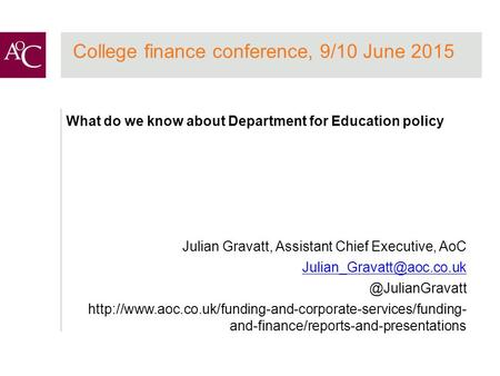 College finance conference, 9/10 June 2015 What do we know about Department for Education policy Julian Gravatt, Assistant Chief Executive, AoC