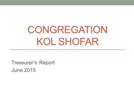 CONGREGATION KOL SHOFAR Treasurer's Report June 2015.
