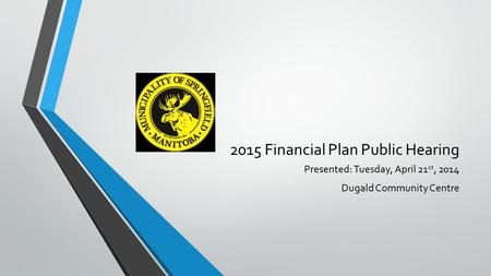 2015 Financial Plan Public Hearing Presented: Tuesday, April 21 st, 2014 Dugald Community Centre.
