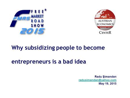Why subsidizing people to become entrepreneurs is a bad idea Radu Şimandan May 19, 2015.