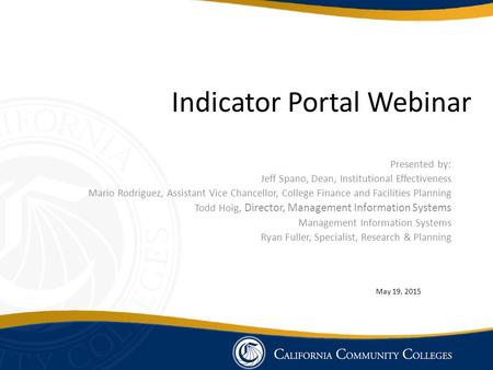 Indicator Portal Webinar Presented by: Jeff Spano, Dean, Institutional Effectiveness Mario Rodriguez, Assistant Vice Chancellor, College Finance and Facilities.