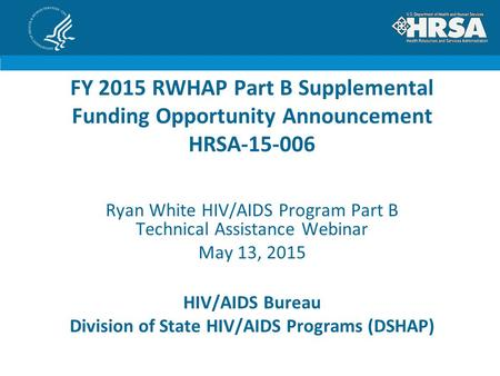 HIV/AIDS Bureau Division of State HIV/AIDS Programs (DSHAP) FY 2015 RWHAP Part B Supplemental Funding Opportunity Announcement HRSA-15-006 Ryan White HIV/AIDS.