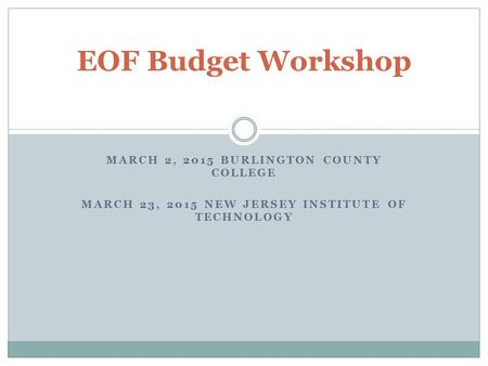 MARCH 2, 2015 BURLINGTON COUNTY COLLEGE MARCH 23, 2015 NEW JERSEY INSTITUTE OF TECHNOLOGY EOF Budget Workshop.