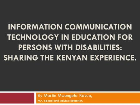 INFORMATION COMMUNICATION TECHNOLOGY IN EDUCATION FOR PERSONS WITH DISABILITIES: SHARING THE KENYAN EXPERIENCE. By Martin Mwongela Kavua, M.A. Special.