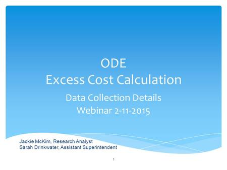 ODE Excess Cost Calculation Data Collection Details Webinar 2-11-2015 1 Jackie McKim, Research Analyst Sarah Drinkwater, Assistant Superintendent.