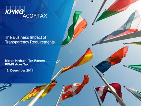 The Business Impact of Transparency Requirements Martin Nielsen, Tax Partner KPMG Acor Tax 12. December 2014.