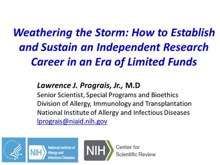 Weathering the Storm: How to Establish and Sustain an Independent Research Career in an Era of Limited Funds Lawrence J. Prograis, Jr., M.D Senior Scientist,