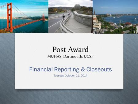 Post Award MUHAS, Dartmouth, UCSF Financial Reporting & Closeouts Tuesday October 21, 2014.