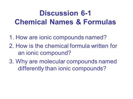 Discussion 6-1 Chemical Names & Formulas 1. How are ionic compounds named? 2. How is the chemical formula written for an ionic compound? 3. Why are molecular.
