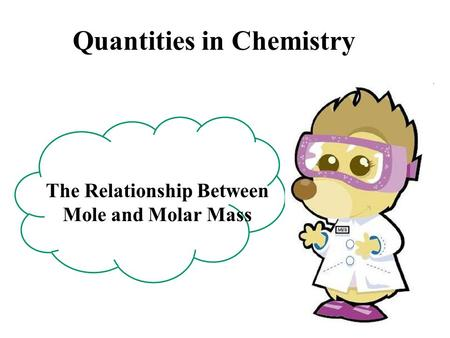 Quantities in Chemistry The Relationship Between Mole and Molar Mass.