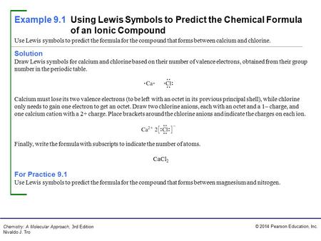 © 2014 Pearson Education, Inc. Chemistry: A Molecular Approach, 3rd Edition Nivaldo J. Tro Solution Draw Lewis symbols for calcium and chlorine based on.