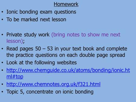 Homework Ionic bonding exam questions To be marked next lesson Private study work (bring notes to show me next lesson); Read pages 50 – 53 in your text.