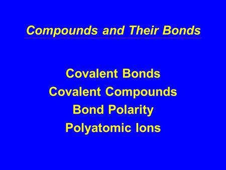 Compounds and Their Bonds Covalent Bonds Covalent Compounds Bond Polarity Polyatomic Ions.