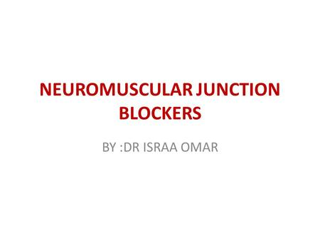 NEUROMUSCULAR JUNCTION BLOCKERS BY :DR ISRAA OMAR.
