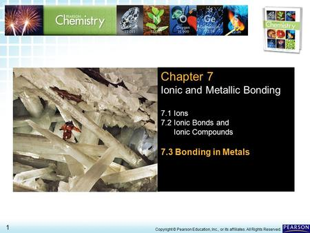7.3 Bonding in Metals > 1 Copyright © Pearson Education, Inc., or its affiliates. All Rights Reserved. Chapter 7 Ionic and Metallic Bonding 7.1 Ions 7.2.