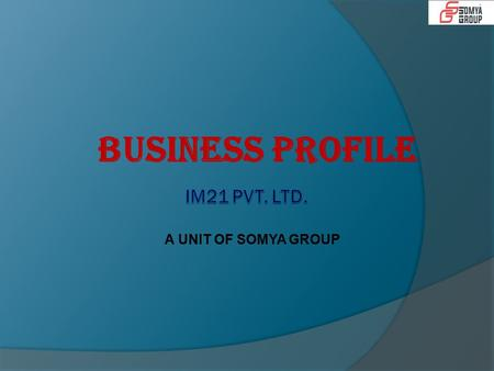 A UNIT OF SOMYA GROUP BUSINESS PROFILE. Company Profile  IM21 (A Unit of Somya Group) was established in 2007 and provided services in media solutions.