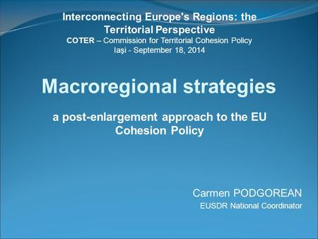 Macroregional strategies a post-enlargement approach to the EU Cohesion Policy Carmen PODGOREAN EUSDR National Coordinator Interconnecting Europe's Regions: