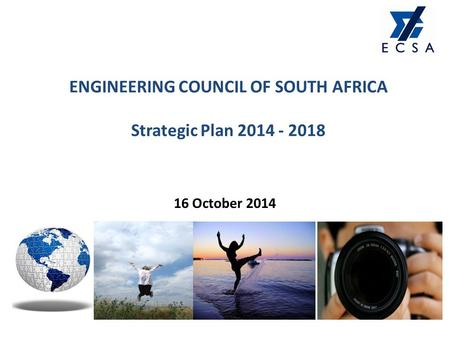 ENGINEERING COUNCIL OF SOUTH AFRICA Strategic Plan 2014 - 2018 16 October 2014.