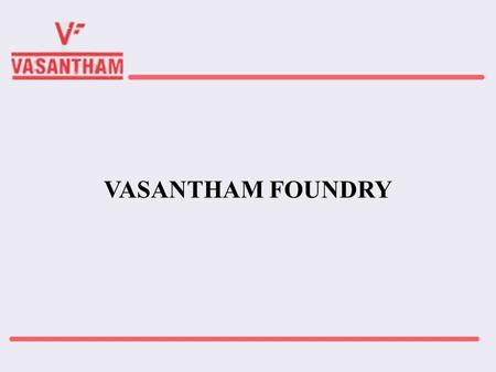 VASANTHAM FOUNDRY. INTRODUCTION  Manufacturers of Graded Grey Iron Castings to Indian and International Standards such as IS,ASTM,BS,DN,EN,EK  Established.