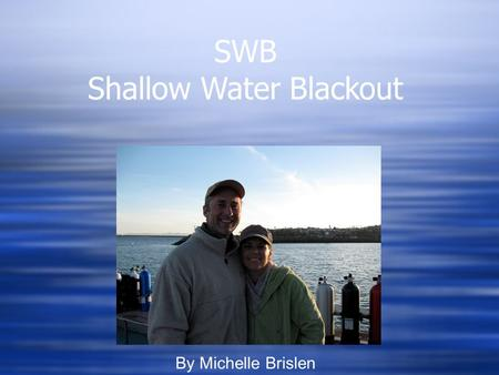 SWB Shallow Water Blackout By Michelle Brislen. What is SWB?  Loss of Consciousness while in water  Usually caused by hyperventilation while freediving.