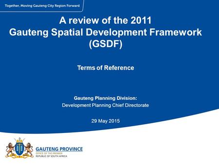 A review of the 2011 Gauteng Spatial Development Framework (GSDF) Terms of Reference Gauteng Planning Division: Development Planning Chief Directorate.