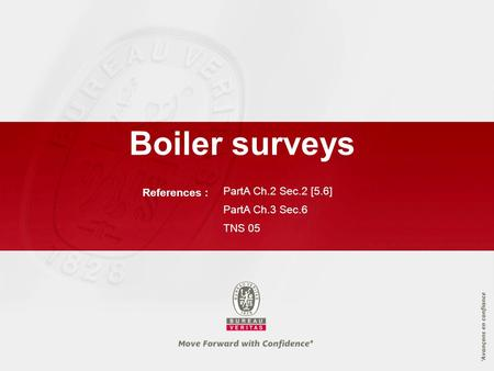 References : PartA Ch.2 Sec.2 [5.6] PartA Ch.3 Sec.6 TNS 05 Boiler surveys.